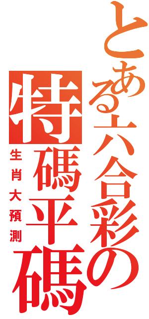 シやペ六合彩ソ特碼平碼(生肖大預測)