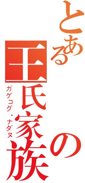 とある簡單の王氏家族Ⅱ(ガゲコグ·ナダヌ)