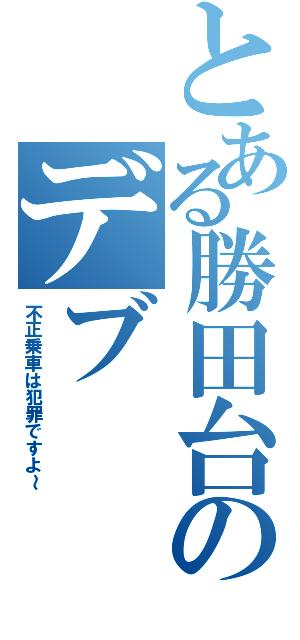 とある勝田台のデブ(不正乗車は犯罪ですよ~)